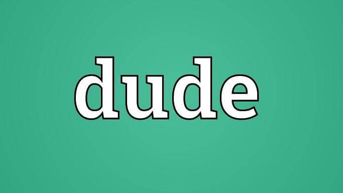Dude là gì? Dude có ý nghĩa gì? Dude được sử dụng như thế nào?