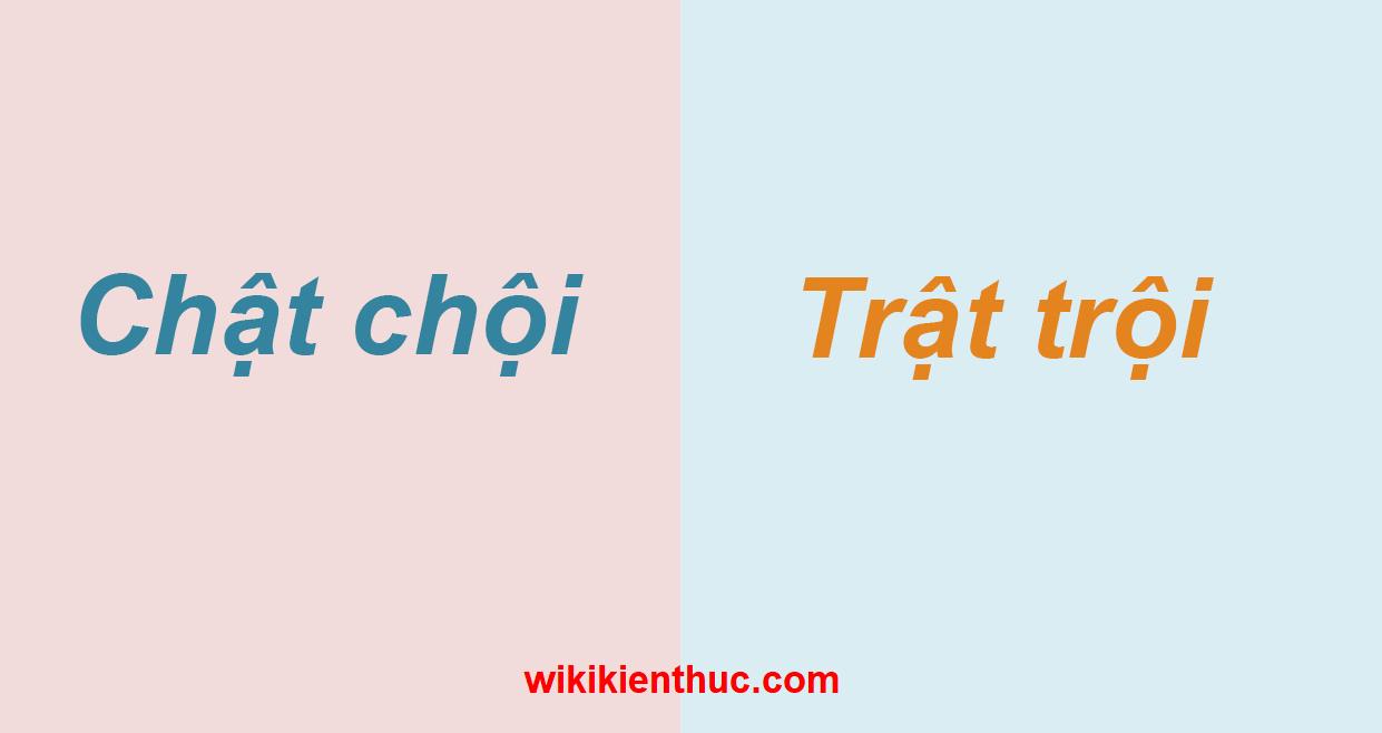 Chật chội hay trật trội mới đúng chính tả Tiếng Việt