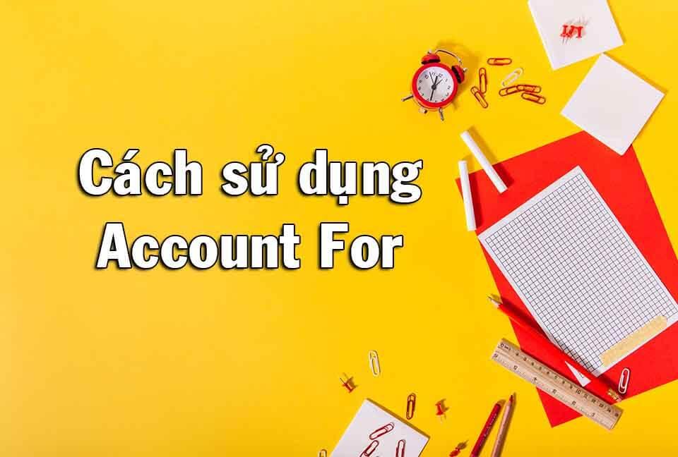Account for là gì? – Ý nghĩa Tiếng Anh và cách dùng Account for
