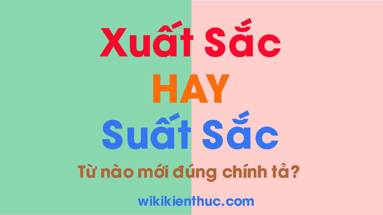 XUẤT SẮC hay SUẤT SẮC – Từ nào mới đúng chính tả Tiếng Việt